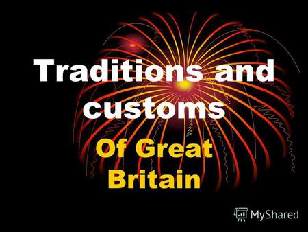 Traditions and customs Of Great Britain. Every nation and every country has its own customs and traditions. In Britain traditions play a more important.