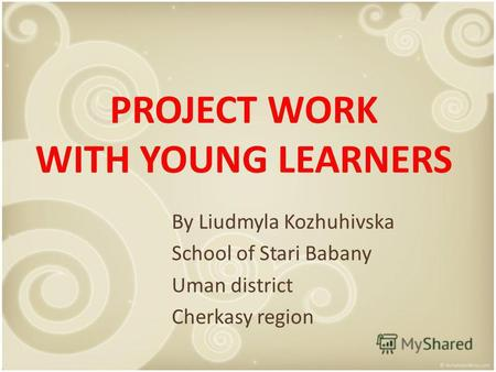 PROJECT WORK WITH YOUNG LEARNERS By Liudmyla Kozhuhivska School of Stari Babany Uman district Cherkasy region.