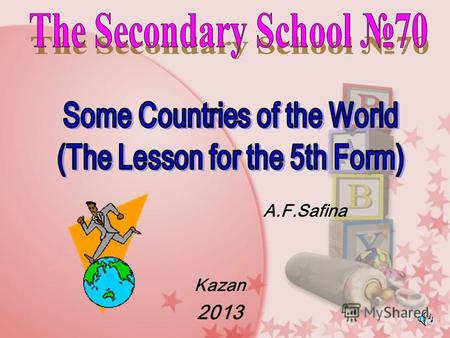 A.F.Safina Kazan 2013 *To make the acquaintance pupils with some countries; *To teach and develop the skills: - Listening - Reading - Writing *To practice.