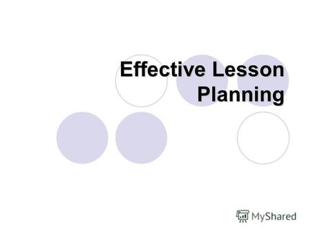Effective Lesson Planning. Good Lesson Planning is the art of mixing techniques, activities and materials in such a way an ideal balance is created for.