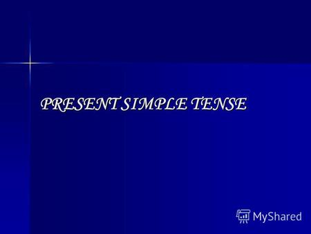 PRESENT SIMPLE TENSE. Present Simple means: usual actions, universal truth.