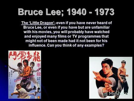 Bruce Lee; 1940 - 1973 The Little Dragon- even if you have never heard of Bruce Lee, or even if you have but are unfamiliar with his movies, you will probably.