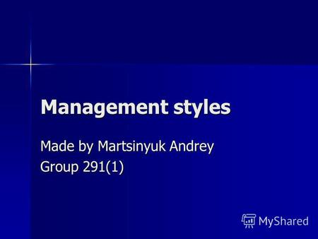 Management styles Made by Martsinyuk Andrey Group 291(1)