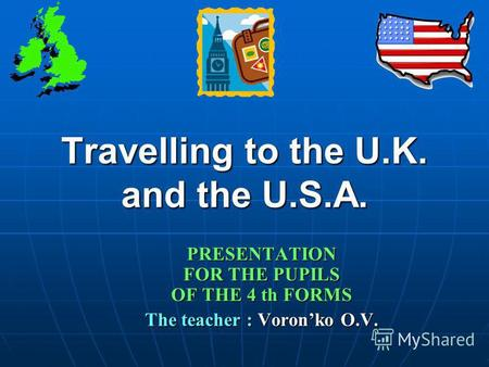 Travelling to the U.K. and the U.S.A. PRESENTATION FOR THE PUPILS OF THE 4 th FORMS The teacher : Voronko O.V.