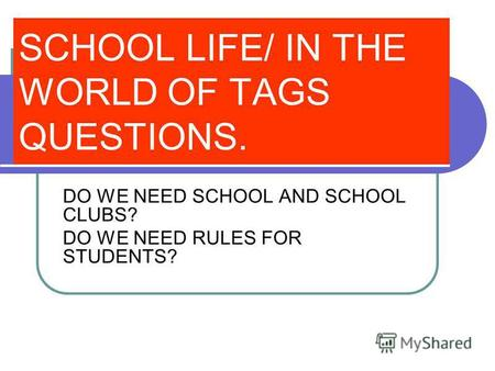 SCHOOL LIFE/ IN THE WORLD OF TAGS QUESTIONS. DO WE NEED SCHOOL AND SCHOOL CLUBS? DO WE NEED RULES FOR STUDENTS?