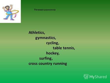 Athletics, gymnastics, cycling, table tennis, hockey, surfing, cross country running Речевая разминка.