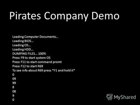 Pirates Company Demo Loading Computer Documents… Loading BIOS… Loading OS… Loading HDD… DUMPING FILES… 100% Press F9 to start system OS Press F11 to start.
