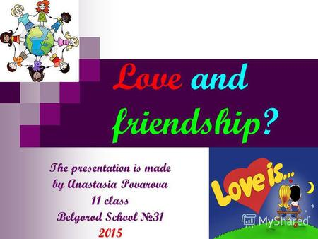 Love and friendship? The presentation is made by Anastasia Povarova 11 class Belgorod School 31 2015.