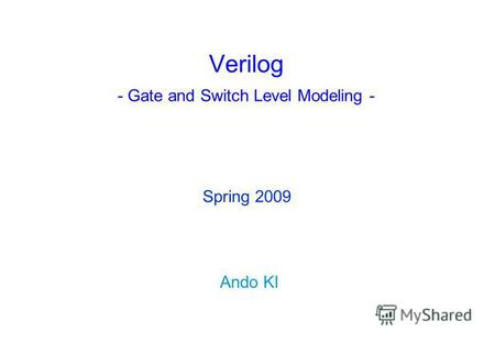 Verilog - Gate and Switch Level Modeling - Ando KI Spring 2009.