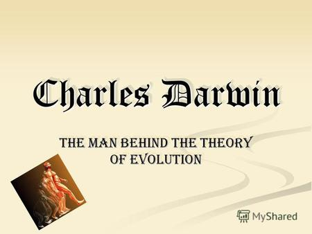 Charles Darwin The man behind the theory of evolution.