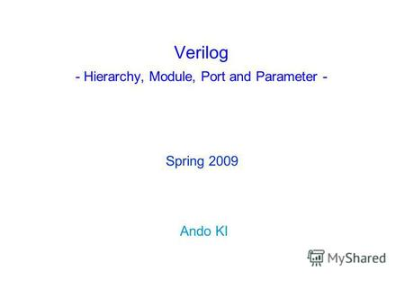 Verilog - Hierarchy, Module, Port and Parameter - Ando KI Spring 2009.