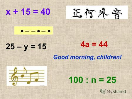 х + 15 = 40 25 – у = 15 4 а = 44 100 : n = 25 Good morning, children!
