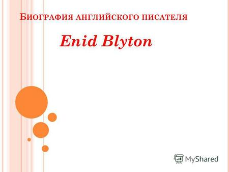 Б ИОГРАФИЯ АНГЛИЙСКОГО ПИСАТЕЛЯ Enid Blyton. BIOGRAPHY Enid Mary Blyton (11 August 1897 – 28 November 1968) was a British children's writer also known.
