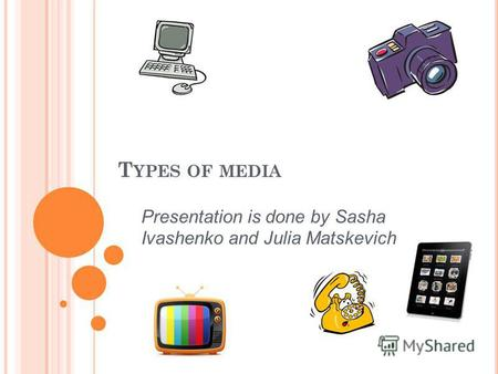 T YPES OF MEDIA Presentation is done by Sasha Ivashenko and Julia Matskevich.