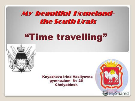 My beautiful Homeland- the South Urals Time travelling Knyazkova Irina Vasilyevna gymnazium 26 Chelyabinsk.