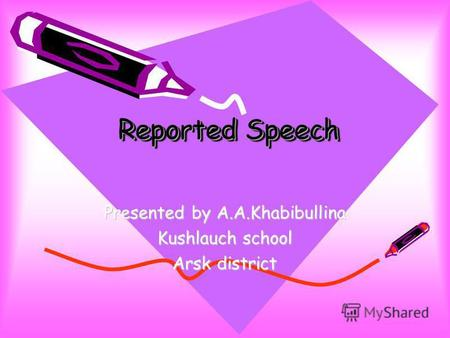 Reported Speech Presented by A.A.Khabibullina Kushlauch school Arsk district.