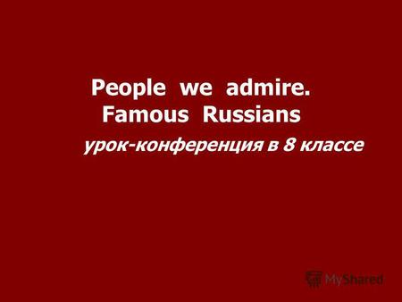 People we admire. Famous Russians урок-конференция в 8 классе.