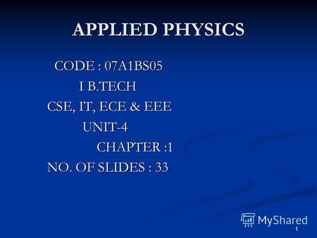1 APPLIED PHYSICS CODE : 07A1BS05 CODE : 07A1BS05 I B.TECH I B.TECH CSE, IT, ECE & EEE CSE, IT, ECE & EEE UNIT-4 UNIT-4 CHAPTER :1 CHAPTER :1 NO. OF SLIDES.