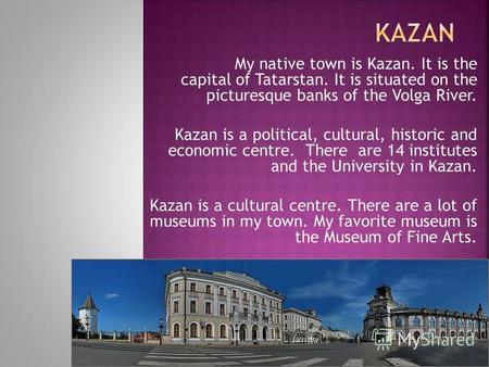 My native town is Kazan. It is the capital of Tatarstan. It is situated on the picturesque banks of the Volga River. Kazan is a political, cultural, historic.