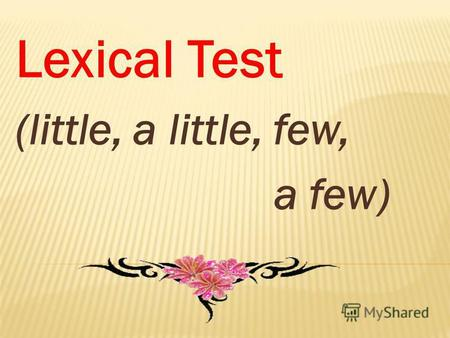 Lexical Test (little, a little, few, a few). 1. Tell me..... words about your family, please. a) little b) a little c) few d) a few.