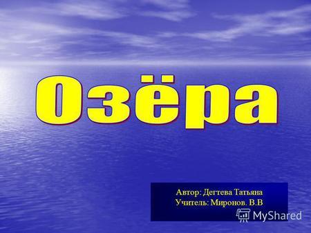 Автор: Дегтева Татьяна Учитель: Миронов. В.В. Озером называется замкнутый водоём, образовавшийся на поверхности суши в природном углублении.
