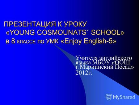 ПРЕЗЕНТАЦИЯ К УРОКУ «YOUNG COSMOUNATS` SCHOOL» в 8 КЛАССЕ по УМК «Enjoy English-5» Учителя английского языка МБОУ «ООШ г.Мариинский Посад» 2012 г.