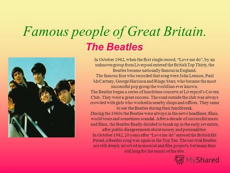 Famous people of Great Britain. The Beatles In October 1962, when the first single record, Love me do, by an unknown group from Liverpool entered the British.