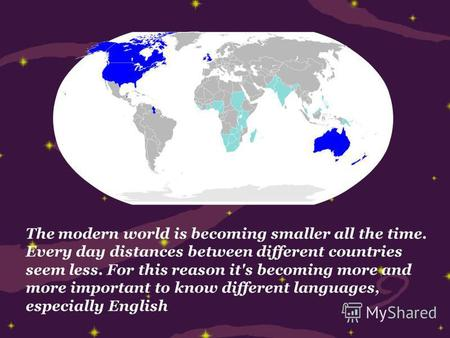 The modern world is becoming smaller all the time. Every day distances between different countries seem less. For this reason it's becoming more and more.
