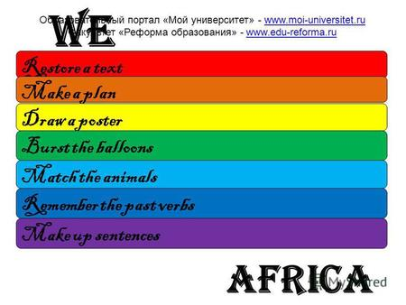 We africa Restore a text Make a plan Draw a poster Burst the balloons Match the animals Remember the past verbs Make up sentences Образовательный портал.