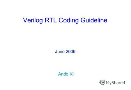 Verilog RTL Coding Guideline Ando KI June 2009. Copyright © 2007-2009 by Ando KiLecture overview ( 2 ) Contents Purposes of coding guidelines Principles.