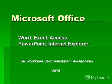 Microsoft Office Word, Excel, Access, PowerPoint, Internet Explorer. Ташходжаев Султанмурат Акмалович 2015.