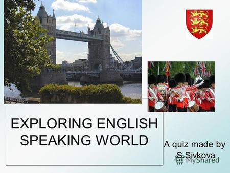 EXPLORING ENGLISH SPEAKING WORLD A quiz made by S.Sivkova.