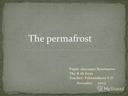 Pupil: Aiuraana Byastinova The 8-th form Teacher: Pshennikova E.D November 2013 The permafrost.