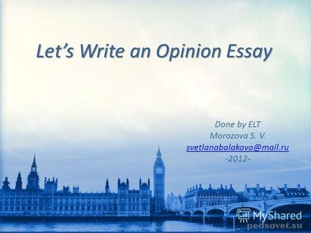 Lets Write an Opinion Essay Done by ELT Morozova S. V. svetlanabalakovo@mail.ru -2012-
