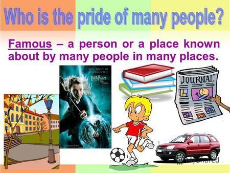 Famous – a person or a place known about by many people in many places.