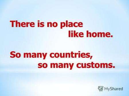 There is no placeThere is no place like home. like home. So many countries,So many countries, so many customs. so many customs.