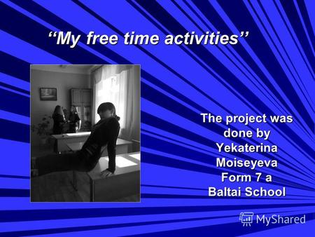 The project was done by Yekaterina Moiseyeva Form 7 a Baltai School My free time activities My free time activities.