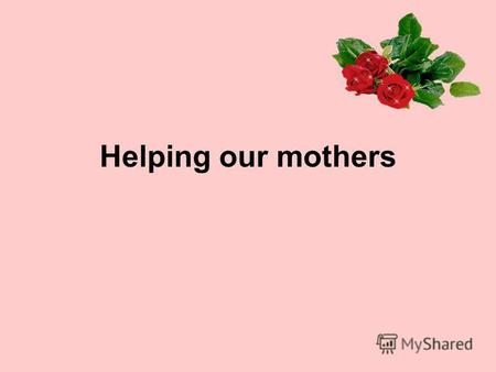 Helping our mothers. do - cook - clean - go - help - feed - did cooked cleaned went helped fed.