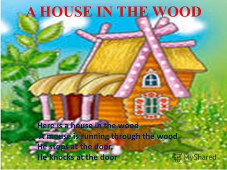 A HOUSE IN THE WOOD Here is a house in the wood A mouse is running through the wood He stops at the door, He knocks at the door.