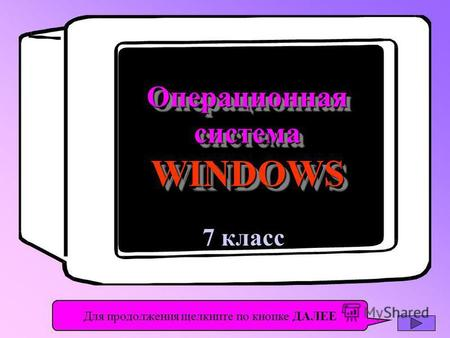 7 класс Операционная система WINDOWS Операционная Для продолжения щелкните по кнопке ДАЛЕЕ.