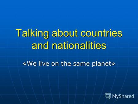 Talking about countries and nationalities «We live on the same planet»