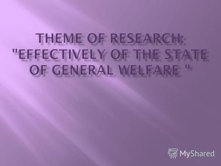 The purpose of research: to define how much effectively state of general welfare The purpose of research: to define how much effectively state of general.