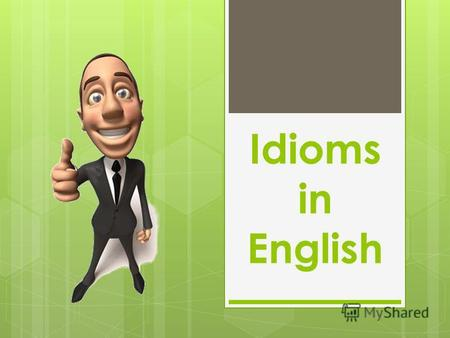 Idioms in English. English is highly idiomatic. A good knowledge of the language is impossible without the knowledge of its phraseology. Thus, the topic.