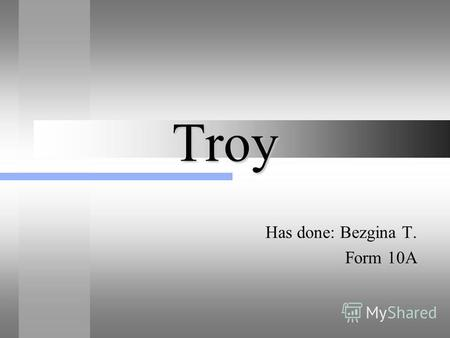 Troy Has done: Bezgina T. Form 10A About the town Troy - the ancient town on the north-west of Asia Minor. The town was discovered in 1870 by Shliman.