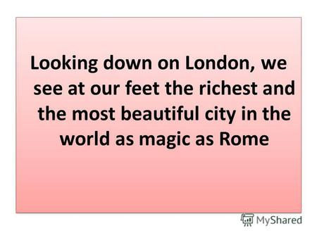 Looking down on London, we see at our feet the richest and the most beautiful city in the world as magic as Rome.