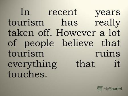 In recent years tourism has really taken off. However a lot of people believe that tourism ruins everything that it touches.