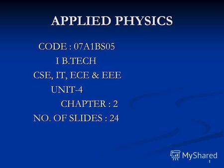 1 APPLIED PHYSICS CODE : 07A1BS05 CODE : 07A1BS05 I B.TECH I B.TECH CSE, IT, ECE & EEE CSE, IT, ECE & EEE UNIT-4 UNIT-4 CHAPTER : 2 CHAPTER : 2 NO. OF.
