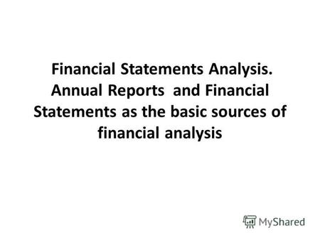 Financial Statements Analysis. Annual Reports and Financial Statements as the basic sources of financial analysis.