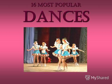 16 MOST POPULAR dances. If you will patiently dance in our round, And see our moonlight revels, go with us. (William Shakespeare, A Midsummer Night's.