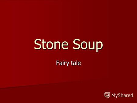 Stone Soup Fairy tale. One day a tramp came to an old womans house. Excuse me, said the tramp, Im very hungry. Have you got anything to eat?. But the.
